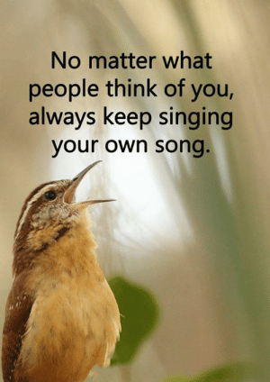 <3: No matter what  people think of you,  always keep singing  your own song. <3