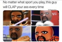 Ass, Time, and Play: No matter what sport you play, this guy  will CLAP your ass every time