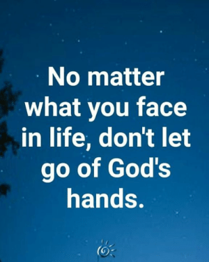 ❤️: No matter  what you face  in life, don't let  go of God's  hands. ❤️
