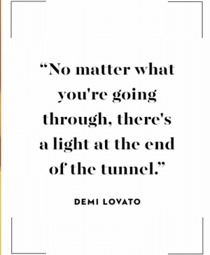 """Demi Lovato, Light, and Demi: """"No matter what  you're going  through, there's  light at the end  a  of the tunnel.""""  DEMI LOVATO Some people NEED this right now."""