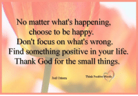 Beautiful, God, and Life: No matter what's happening,  choose to be happy.  Don't focus on what's wrong.  Find something positive in your life.  Thank God for the small things.  Think Positive Words  Joel Osteen Think Positive words  God Loves You, You are dearly loved / Beautiful light