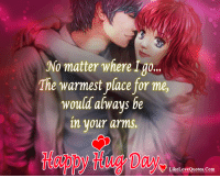 Memes, Happy, and Heart: No matter where Igo..  The warmest place for me,  would alwavs be  n your arms.  tappy Hug Day  LikeLoveQuotes.Com Happy Hug Day My Sweet Heart <3