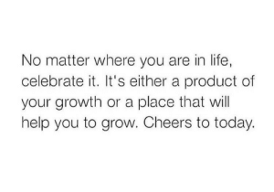 cheers: No matter where you are in life,  celebrate it. It's either a product of  your growth or a place that will  help you to grow. Cheers to today.