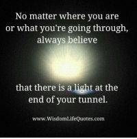 Memes, 🤖, and Com: No matter where you are  or what you're going through,  always believe  that there is a light at the  end of your tunnel.  www.WisdomLifeQuotes.com