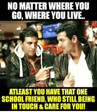 Whered You Go: NO MATTER WHERE YOU  GO, WHERE YOU LIVE.  ATLEAST YOUHAVE THAT ONE  SCHOOL FRIEND, WHO STILL BEING  IN TOUCH&CARE FOR YOU!