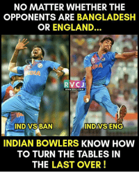 That's team India for you.. rvcjinsta: NO MATTER WHETHER THE  OPPONENTS ARE BANGLADESH  OR ENGLAND.  DIAN  RVC J  WWW. RVCJ.COM  INDO VSBAN  IND VS ENG  INDIAN BOWLERS KNOW HOW  TO TURN THE TABLES IN  THE LAST OVER That's team India for you.. rvcjinsta