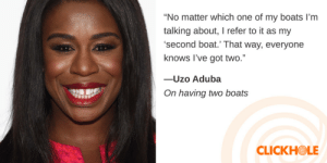 """Boat, Got, and One: No matter which one of my boats I'm  talking about, I refer to it as my  second boat.' That way, everyone  knows l've got two.""""  -Uzo Aduba  On having two boats  CLICKHOLE"""