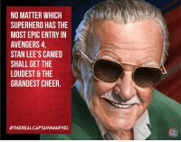 I agree. The grandest cheer by the audience..: NO MATTER WHICH  SUPERHERO HAS THE  MOST EPIC ENTRY IN  AVENGERS,  STAN LEE'S CAMEO  SHALL GET THE  LOUDEST &THE  GRANDEST CHEER.  #THEREALCAPTAIN MARVEL  EIC I agree. The grandest cheer by the audience..