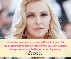 22 Inspirational Change Quotes #sayingimages #changequotes #inspirationalquotes: no matter who you are, no matter what you did,  no matter where you've come from, you can always  change, become a better version of yourself.  asayinglmages.com  MADONNA 22 Inspirational Change Quotes #sayingimages #changequotes #inspirationalquotes