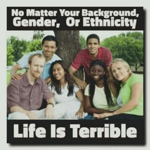 Confirmed: No Matter Your Background,  Gender, Or Ethnicity  Life Is Terrible Confirmed