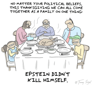 coming together for thanksgiving [OC]: NO MATTER YOUR POLITICAL BELIEFS  THIS THANKSGIVING WE CAN ALL COME  TOGETHER AS A FAMILY ON ONE THING  EPSTEIN DIDN'T  KILL HIMSELF coming together for thanksgiving [OC]
