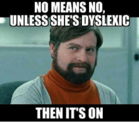 No Meme: NO MEANS NO,  UNLESS SHE'S DYSLEXIC  THEN IT'S ON