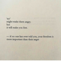 Free, Angry, and Freedom: no  might make them angry  but  it will make you free.  if no one has ever told you, your freedom is  more important than their anger