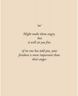 Might Make: 'no'  Might make them angry.  but  it will set you free  -if no one has told you, your  freedom is more  important than  their anger