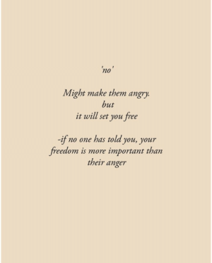 Might Make: no'  Might make them angry.  but  it will set you free  -if  freedom is more important than  no one has told you, your  their anger