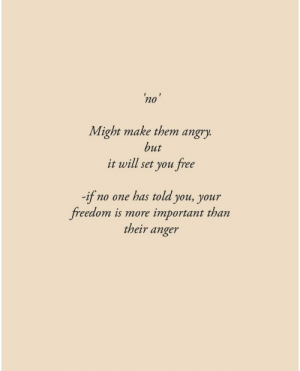 Might Make: 'no'  Might make them angry.  but  it will set you free  -if  freedom is more important than  no one has told you, your  their anger