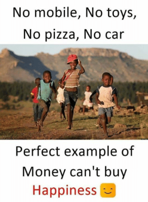 Memes, Money, and Pizza: No mobile, No toys,  No pizza, No car  Perfect example of  Money can't buy  Happiness