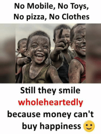 Clothes, Memes, and Money: No Mobile, No Toys,  No pizza, No Clothes  Still they smile  wholeheartedly  because money can't  buy happiness