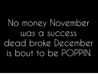 Dank, 🤖, and Poppins: No money November  was a SUCCESS  dead broke December  is bout to be POPPIN #jussayin