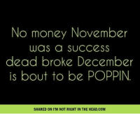 Submitted by Charlie Gregor: No money November  was a SUCCESS  dead broke December  is bout to be POPPIN.  SHARED ON I M NOT RIGHT IN THE HEAD.COM Submitted by Charlie Gregor