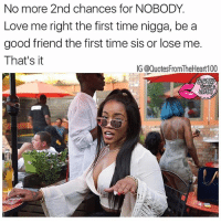 💯💯💯🙌 Follow @badbitchproblemz @prettybossytees: No more 2nd chances for NOBODY.  Love me right the first time nigga, be a  good friend the first time sis or lose me.  That's it  IG @QuotesFromTheHeart100 💯💯💯🙌 Follow @badbitchproblemz @prettybossytees