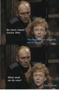 Doctor Who: No more classio  Doctor Who  The livestreams stopped  we're free  What shall  we do now?  don't know
