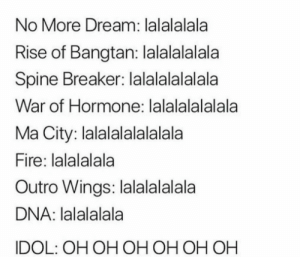 Fire, Wings, and Dna: No More Dream: lalalalala  Rise of Bangtan: lalalalalala  Spine Breaker: lalalalalalala  War of Hormone: lalalalalalala  Ma City: lalalalalalalala  Fire: lalalalala  Outro Wings: lalalalalala  DNA: lalalalala  IDOL: OH OH OH OH OH OH