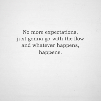 go with the flow: No more expectations,  just gonna go with the flow  and whatever happens,  happens