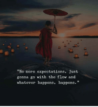 "go with the flow: ""No more expectations, just  gonna go with the flow and  whatever happens, happens."""