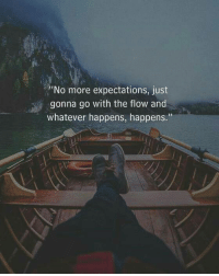 go with the flow: No more expectations, just  gonna go with the flow and  whatever happens, happens.""
