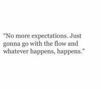 "go with the flow: No more expectations. Just  gonna go with the flow and  whatever happens, happens.""  05"