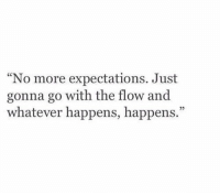 "go with the flow: No more expectations. Just  gonna go with the flow and  whatever happens, happens.""  25"