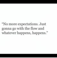 "go with the flow: ""No more expectations. Just  gonna go with the flow and  whatever happens, happens.""  35"