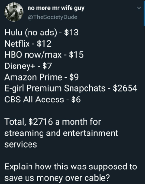 Cord cutters: no more mr wife guy  @TheSociety Dude  Hulu (no ads) - $13  Netflix -$12  HBO now/max - $15  Disney+ -$7  Amazon Prime - $9  E-girl Premium Snapchats - $2654  CBS All Access - $6  Total, $2716 a month for  streaming and entertainment  services  Explain how this was supposed to  save us money over cable? Cord cutters