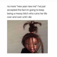 """New Year New Me: no more """"new year new me"""" i've just  accepted the fact im going to keep  being a messy bitch who ruins her life  over and over until i die"""