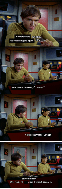"Nudes, Tumblr, and Yes: No more nudes, Chekov  We're banning the nippleChekov   Your post is sensitive, Chekov.""   You'll stay on Tumblr   stay on Tumblr  Oh, yes, l'l, but I won't enjoy it."