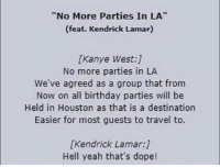 "Birthday, Dope, and Kanye: ""No More Parties In LA""  (feat. Kendrick Lamar)  [Kanye West:]  No more parties in LA  We've agreed as a group that from  Now on all birthday parties will be  Held in Houston as that is a destination  Easier for most guests to travel to.  [Kendrick Lamar:]  Hell yeah that's dope!"