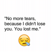 "tears: ""No more tears  because didn't lose  you. You lost me."""