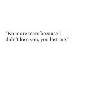"""Lost, You, and Tears: """"No more tears because I  didn't lose you, you lost me."""""""