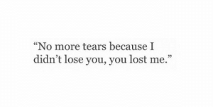 "Lost, You, and Tears: ""No more tears becauseI  didn't lose you, you lost me.""  92"