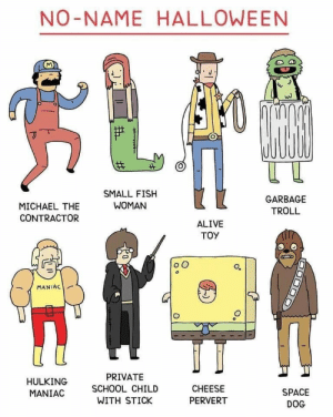 I'm dead.: NO-NAME HALLOWEEN  M  МАЦ  SMALL FISH  WOMAN  GARBAGE  MICHAEL THE  CONTRACTOR  TROLL  ALIVE  TOY  O.  MANIAC  PRIVATE  HULKING  SCHOOL CHILD  CHEESE  SPACE  MANIAC  WITH STICK  PERVERT  DOG  JAII I'm dead.