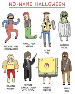 hulking: NO-NAME HALLOWEEN  SMALL FISH  WOMAN  GARBAGE  MICHAEL THE  CONTRACTOR  TROLL  ALIVE  TOY  MANIAC  PRIVATE  HULKING  SCHOOL CHILD  CHEESE  SPACE  MANIAC  WITH STICK  PERVERT  DOG