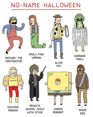 hulking: NO-NAME HALLOWEEN  SMALL FISH  WOMAN  GARBAGE  MICHAEL THE  TROLL  CONTRACTOR  ALIVE  TOY  MANIAC  PRIVATE  HULKING  SCHOOL CHILD  CHEESE  SPACE  MANIAC  WITH STICK  PERVERT  DOG  O o