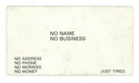 card-of-the-day: Today's card is: A non business card: NO NAME  NO BUSINESS  NO ADDRESS  NO PHONE  NO WORRIES  NO MONEY  JUST TIRED card-of-the-day: Today's card is: A non business card