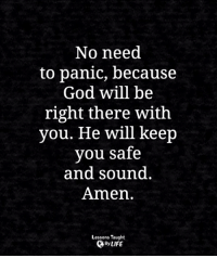 <3: No need  to panic, because  God will be  right there with  you. He will keep  vou safe  and sound.  Amen.  Lessons Taught  By LIFE <3