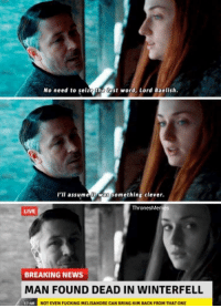Baelish got shut down! 😂 #GameOfThrones https://t.co/YqLhmn6wP9: No need to selze the last word, Lord Baelish.  l'll assumeit was something clever.  ThronesMemes  LIVE  BREAKING NEWS  MAN FOUND DEAD IN WINTERFELL  NOT EVEN FUCKING MELISANDRE CAN BRING HIM BACK FROM THAT ONE Baelish got shut down! 😂 #GameOfThrones https://t.co/YqLhmn6wP9