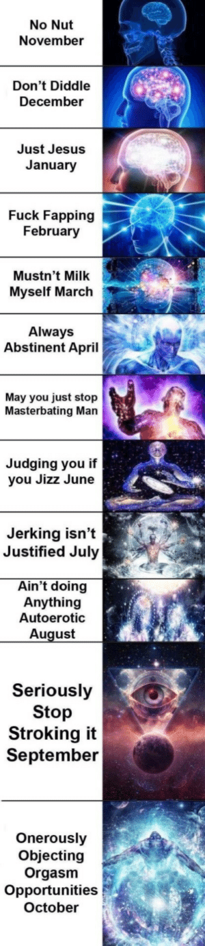 september: No Nut  November  Don't Diddle  December  Just Jesus  January  Fuck Fapping  February  Mustn't Milk  Myself March  Always  Abstinent April  May you just stop  Masterbating Man  Judging you if  you Jizz June  Jerking isn't  Justified July  Ain't doing  Anything  Autoerotic  August  Seriously  Stop  Stroking it  September  Onerously  Objecting  Orgasm  Opportunities  October