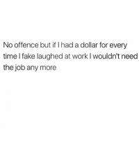 Fake, Work, and Time: No offence but if I had a dollar for every  time I fake laughed at work l wouldn't neec  the job any more *genuine laugh* See u never Susan