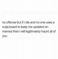 Love, Memes, and Ouija: no offense but if i die and no one uses a  ouija board to keep me updated on  memes then i will legitimately haunt all of  you @vodkalana I'll haunt tf outa you 😂😂 Follow my love @vodkalana @vodkalana @vodkalana mmsip
