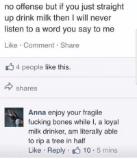 Anna, Bones, and Fucking: no offense but if you just straight  up drink milk then I will never  listen to a word you say to me  Like Comment Share  u 4 people like this  IS  shares  Anna enjoy your fragile  fucking bones while I, a loyal  milk drinker, am literally able  to rip a tree in half  Like Reply 10 5 mins Haven't sent a friend request since 2007. Anna better accept.